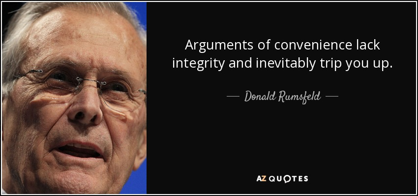 Arguments of convenience lack integrity and inevitably trip you up. - Donald Rumsfeld