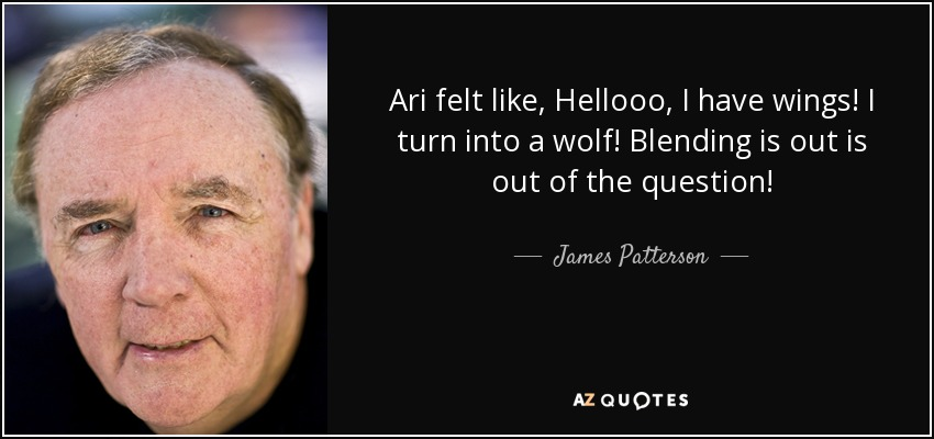 Ari felt like, Hellooo, I have wings! I turn into a wolf! Blending is out is out of the question! - James Patterson