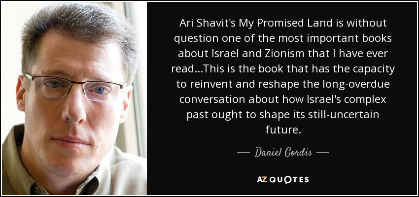 Ari Shavit's My Promised Land is without question one of the most important books about Israel and Zionism that I have ever read...This is the book that has the capacity to reinvent and reshape the long-overdue conversation about how Israel's complex past ought to shape its still-uncertain future. - Daniel Gordis