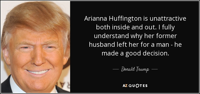 Arianna Huffington is unattractive both inside and out. I fully understand why her former husband left her for a man - he made a good decision. - Donald Trump