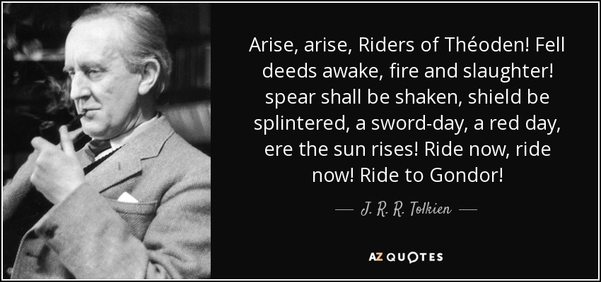 Arise, arise, Riders of Théoden! Fell deeds awake, fire and slaughter! spear shall be shaken, shield be splintered, a sword-day, a red day, ere the sun rises! Ride now, ride now! Ride to Gondor! - J. R. R. Tolkien