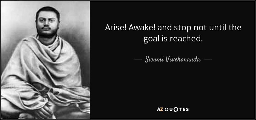 Arise! Awake! and stop not until the goal is reached. - Swami Vivekananda