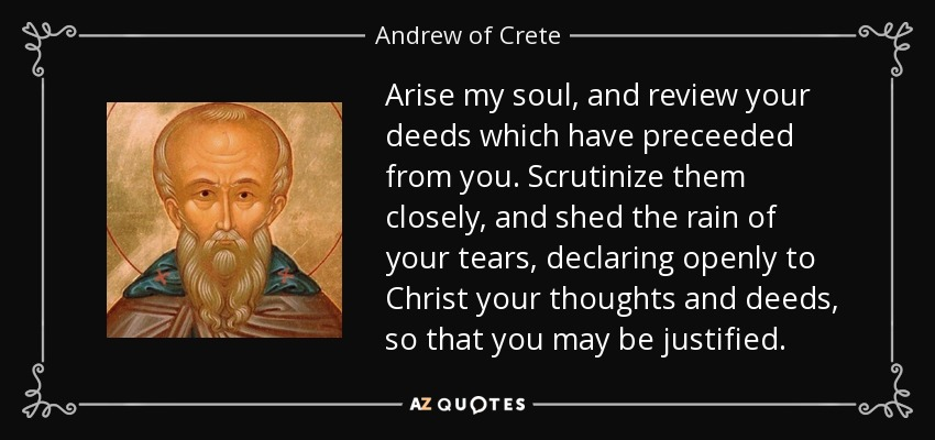 Arise my soul, and review your deeds which have preceeded from you. Scrutinize them closely, and shed the rain of your tears, declaring openly to Christ your thoughts and deeds, so that you may be justified. - Andrew of Crete