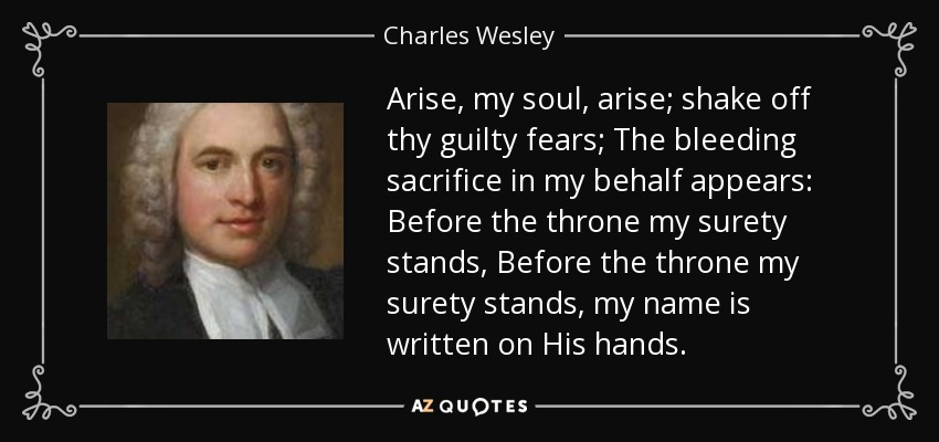 Arise, my soul, arise; shake off thy guilty fears; The bleeding sacrifice in my behalf appears: Before the throne my surety stands, Before the throne my surety stands, my name is written on His hands. - Charles Wesley