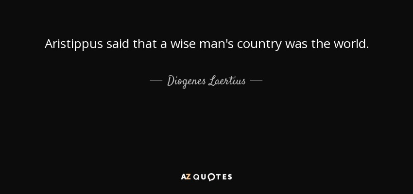 Aristippus said that a wise man's country was the world. - Diogenes Laertius