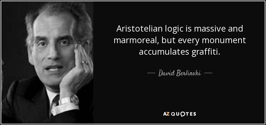 Aristotelian logic is massive and marmoreal, but every monument accumulates graffiti. - David Berlinski