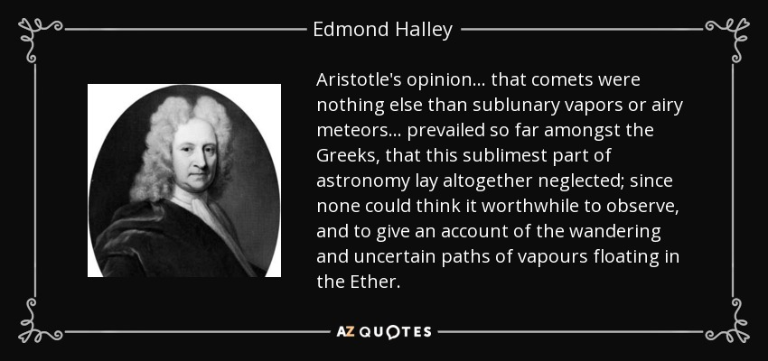 Aristotle's opinion... that comets were nothing else than sublunary vapors or airy meteors... prevailed so far amongst the Greeks, that this sublimest part of astronomy lay altogether neglected; since none could think it worthwhile to observe, and to give an account of the wandering and uncertain paths of vapours floating in the Ether. - Edmond Halley