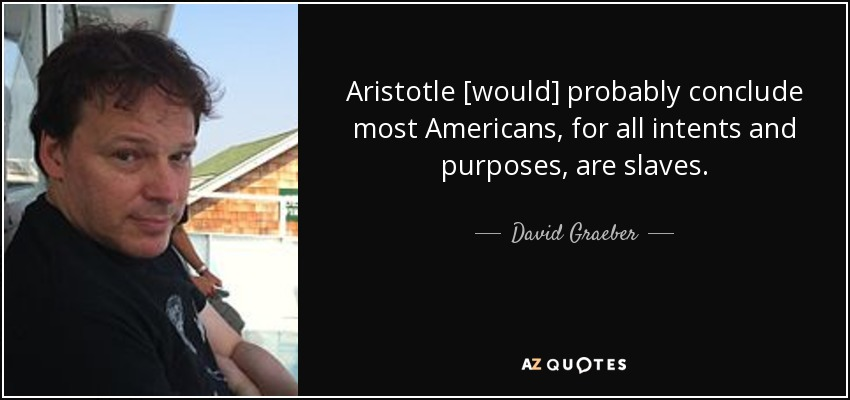 Aristotle [would] probably conclude most Americans, for all intents and purposes, are slaves. - David Graeber
