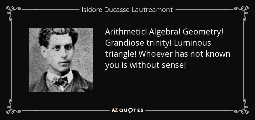 Arithmetic! Algebra! Geometry! Grandiose trinity! Luminous triangle! Whoever has not known you is without sense! - Isidore Ducasse Lautreamont