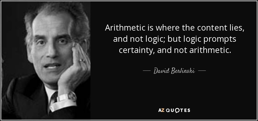 Arithmetic is where the content lies, and not logic; but logic prompts certainty, and not arithmetic. - David Berlinski