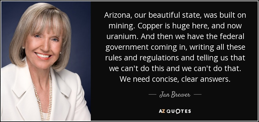 Arizona, our beautiful state, was built on mining. Copper is huge here, and now uranium. And then we have the federal government coming in, writing all these rules and regulations and telling us that we can't do this and we can't do that. We need concise, clear answers. - Jan Brewer