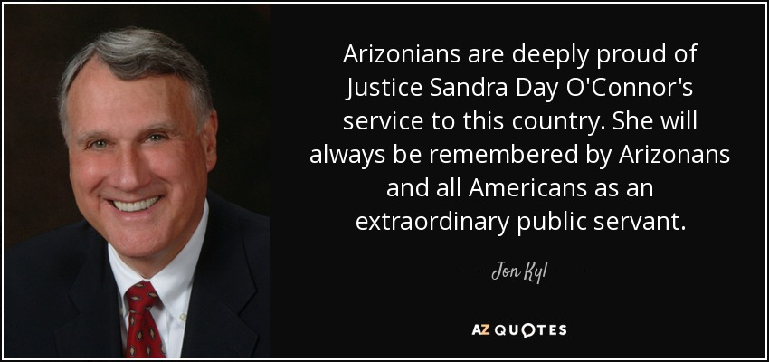 Arizonians are deeply proud of Justice Sandra Day O'Connor's service to this country. She will always be remembered by Arizonans and all Americans as an extraordinary public servant. - Jon Kyl