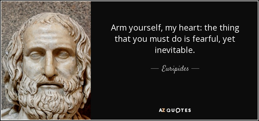 Arm yourself, my heart: the thing that you must do is fearful, yet inevitable. - Euripides