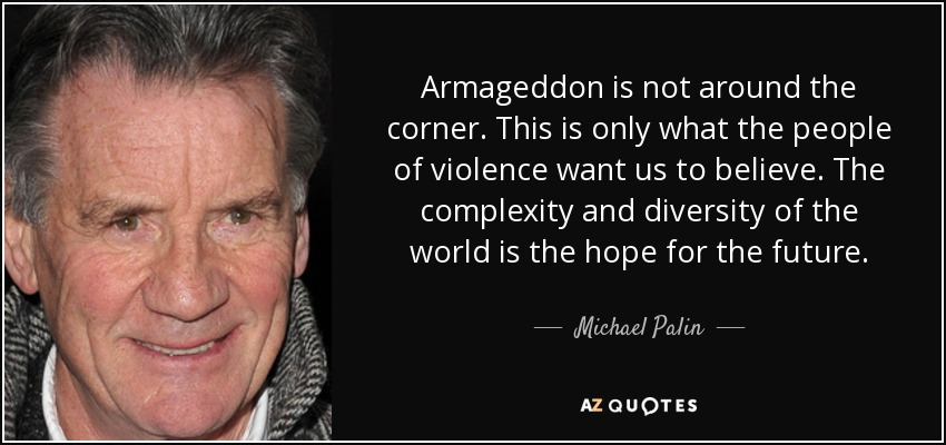 Armageddon is not around the corner. This is only what the people of violence want us to believe. The complexity and diversity of the world is the hope for the future. - Michael Palin