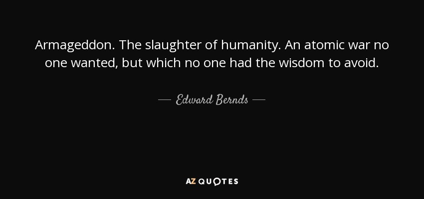 Armageddon. The slaughter of humanity. An atomic war no one wanted, but which no one had the wisdom to avoid. - Edward Bernds
