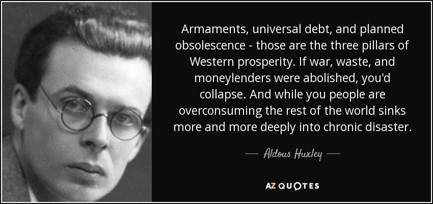 Armaments, universal debt, and planned obsolescence - those are the three pillars of Western prosperity. If war, waste, and moneylenders were abolished, you'd collapse. And while you people are overconsuming the rest of the world sinks more and more deeply into chronic disaster. - Aldous Huxley