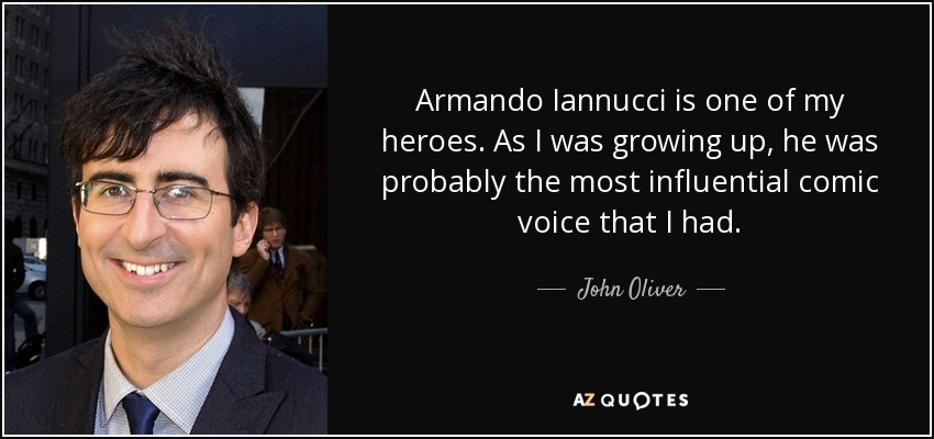 Armando Iannucci is one of my heroes. As I was growing up, he was probably the most influential comic voice that I had. - John Oliver