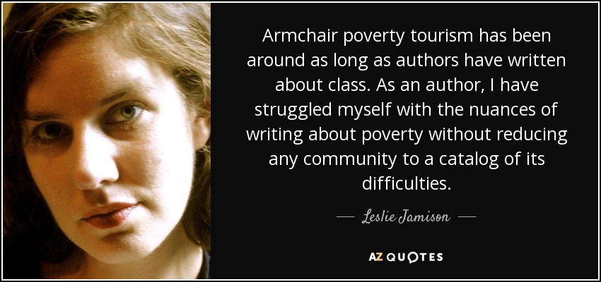 Armchair poverty tourism has been around as long as authors have written about class. As an author, I have struggled myself with the nuances of writing about poverty without reducing any community to a catalog of its difficulties. - Leslie Jamison