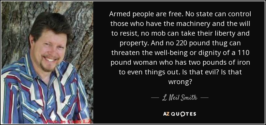 Armed people are free. No state can control those who have the machinery and the will to resist, no mob can take their liberty and property. And no 220 pound thug can threaten the well-being or dignity of a 110 pound woman who has two pounds of iron to even things out. Is that evil? Is that wrong? - L. Neil Smith