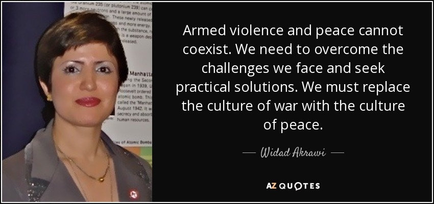 Armed violence and peace cannot coexist. We need to overcome the challenges we face and seek practical solutions. We must replace the culture of war with the culture of peace. - Widad Akrawi