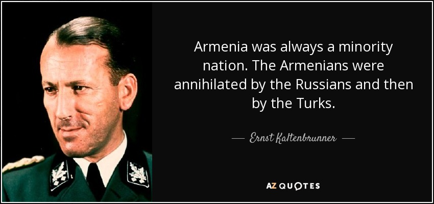 Armenia was always a minority nation. The Armenians were annihilated by the Russians and then by the Turks. - Ernst Kaltenbrunner