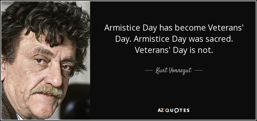 Armistice Day has become Veterans' Day. Armistice Day was sacred. Veterans' Day is not. - Kurt Vonnegut