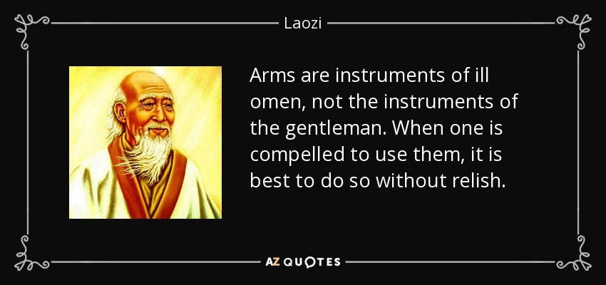 Arms are instruments of ill omen, not the instruments of the gentleman. When one is compelled to use them, it is best to do so without relish. - Laozi