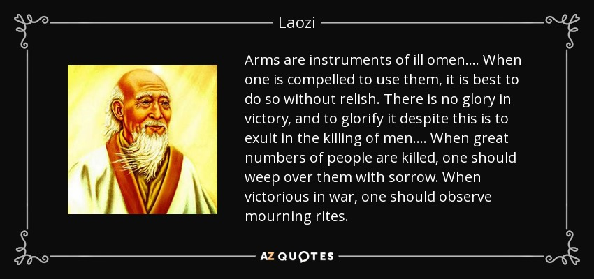Arms are instruments of ill omen.... When one is compelled to use them, it is best to do so without relish. There is no glory in victory, and to glorify it despite this is to exult in the killing of men.... When great numbers of people are killed, one should weep over them with sorrow. When victorious in war, one should observe mourning rites. - Laozi