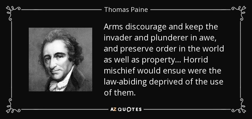 Arms discourage and keep the invader and plunderer in awe, and preserve order in the world as well as property... Horrid mischief would ensue were the law-abiding deprived of the use of them. - Thomas Paine