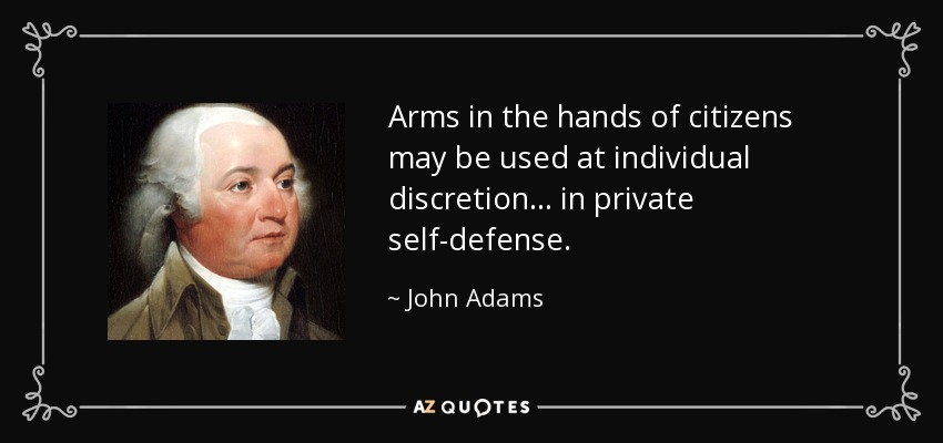 Arms in the hands of citizens may be used at individual discretion... in private self-defense. - John Adams