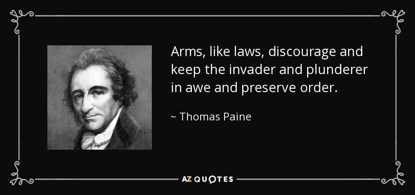 Arms, like laws, discourage and keep the invader and plunderer in awe and preserve order. - Thomas Paine