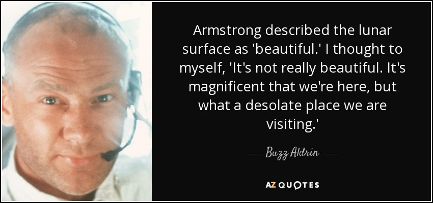Armstrong described the lunar surface as 'beautiful.' I thought to myself, 'It's not really beautiful. It's magnificent that we're here, but what a desolate place we are visiting.' - Buzz Aldrin