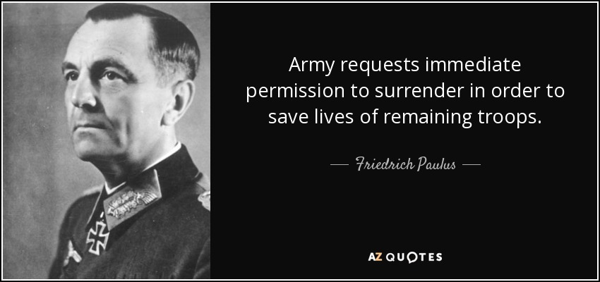 Army requests immediate permission to surrender in order to save lives of remaining troops. - Friedrich Paulus