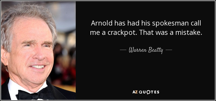 Arnold has had his spokesman call me a crackpot. That was a mistake. - Warren Beatty