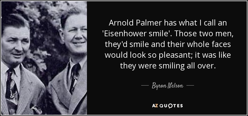 Arnold Palmer has what I call an 'Eisenhower smile'. Those two men, they'd smile and their whole faces would look so pleasant; it was like they were smiling all over. - Byron Nelson