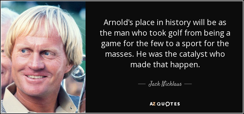 Arnold's place in history will be as the man who took golf from being a game for the few to a sport for the masses. He was the catalyst who made that happen. - Jack Nicklaus