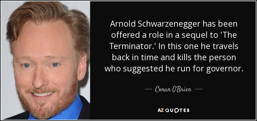 Arnold Schwarzenegger has been offered a role in a sequel to 'The Terminator.' In this one he travels back in time and kills the person who suggested he run for governor. - Conan O'Brien