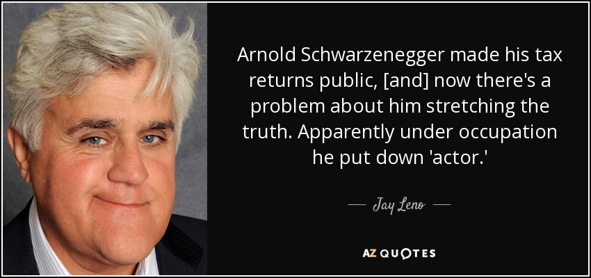 Arnold Schwarzenegger made his tax returns public, [and] now there's a problem about him stretching the truth. Apparently under occupation he put down 'actor.' - Jay Leno