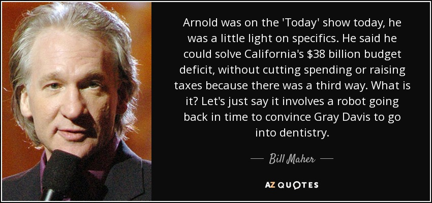 Arnold was on the 'Today' show today, he was a little light on specifics. He said he could solve California's $38 billion budget deficit, without cutting spending or raising taxes because there was a third way. What is it? Let's just say it involves a robot going back in time to convince Gray Davis to go into dentistry. - Bill Maher