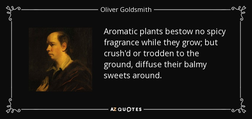 Aromatic plants bestow no spicy fragrance while they grow; but crush'd or trodden to the ground, diffuse their balmy sweets around. - Oliver Goldsmith