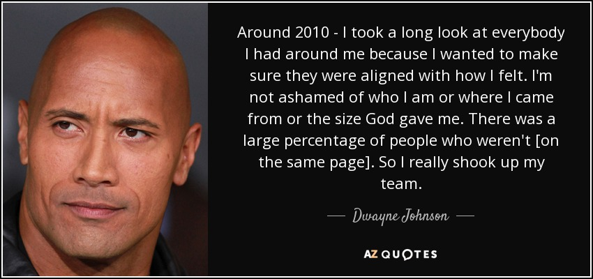 Around 2010 - I took a long look at everybody I had around me because I wanted to make sure they were aligned with how I felt. I'm not ashamed of who I am or where I came from or the size God gave me. There was a large percentage of people who weren't [on the same page]. So I really shook up my team. - Dwayne Johnson
