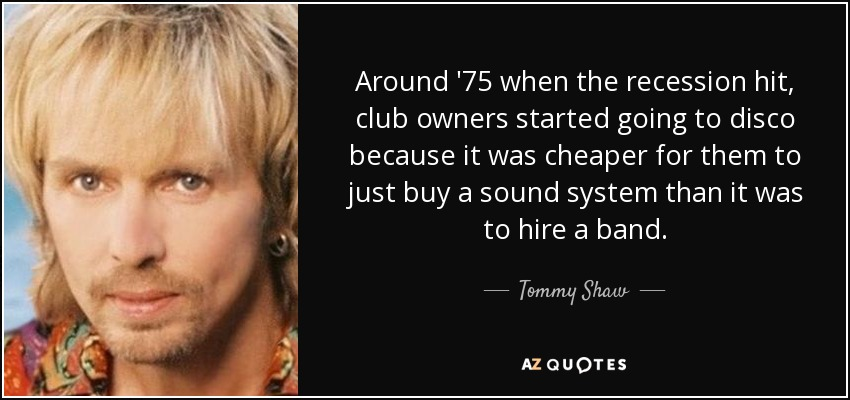 Around '75 when the recession hit, club owners started going to disco because it was cheaper for them to just buy a sound system than it was to hire a band. - Tommy Shaw