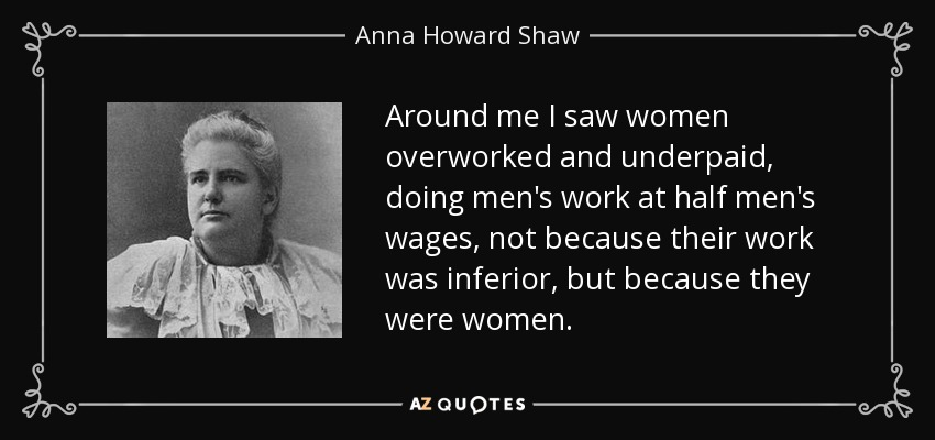 Around me I saw women overworked and underpaid, doing men's work at half men's wages, not because their work was inferior, but because they were women. - Anna Howard Shaw
