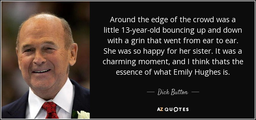 Around the edge of the crowd was a little 13-year-old bouncing up and down with a grin that went from ear to ear. She was so happy for her sister. It was a charming moment, and I think thats the essence of what Emily Hughes is. - Dick Button