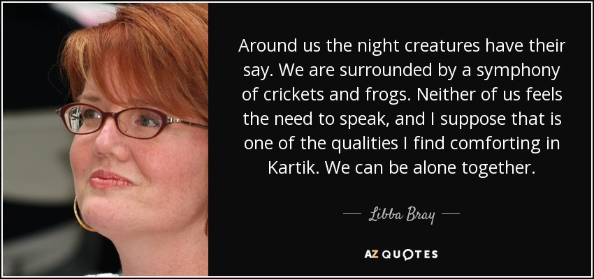 Around us the night creatures have their say. We are surrounded by a symphony of crickets and frogs. Neither of us feels the need to speak, and I suppose that is one of the qualities I find comforting in Kartik. We can be alone together. - Libba Bray