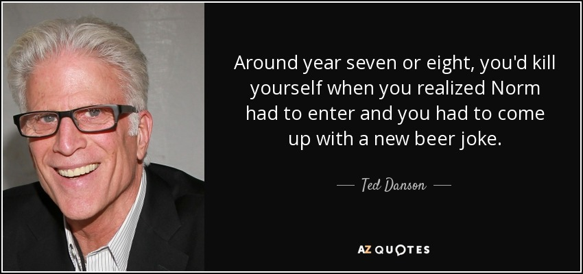 Around year seven or eight, you'd kill yourself when you realized Norm had to enter and you had to come up with a new beer joke. - Ted Danson