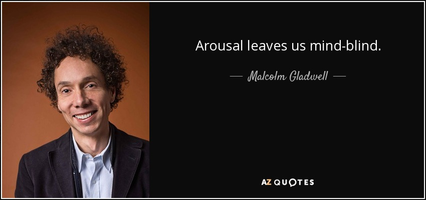 Arousal leaves us mind-blind. - Malcolm Gladwell