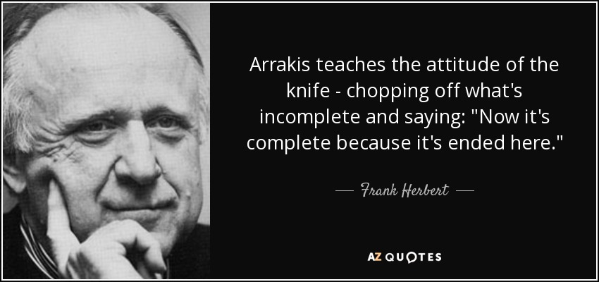 Arrakis teaches the attitude of the knife - chopping off what's incomplete and saying: 'Now, it's complete because it's ended here.' - from