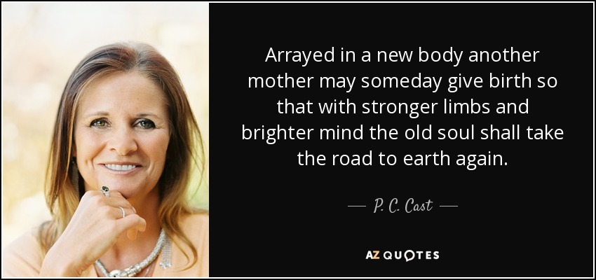 Arrayed in a new body another mother may someday give birth so that with stronger limbs and brighter mind the old soul shall take the road to earth again. - P. C. Cast