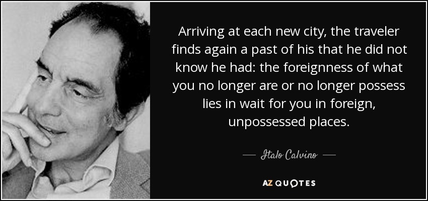 Arriving at each new city, the traveler finds again a past of his that he did not know he had: the foreignness of what you no longer are or no longer possess lies in wait for you in foreign, unpossessed places. - Italo Calvino